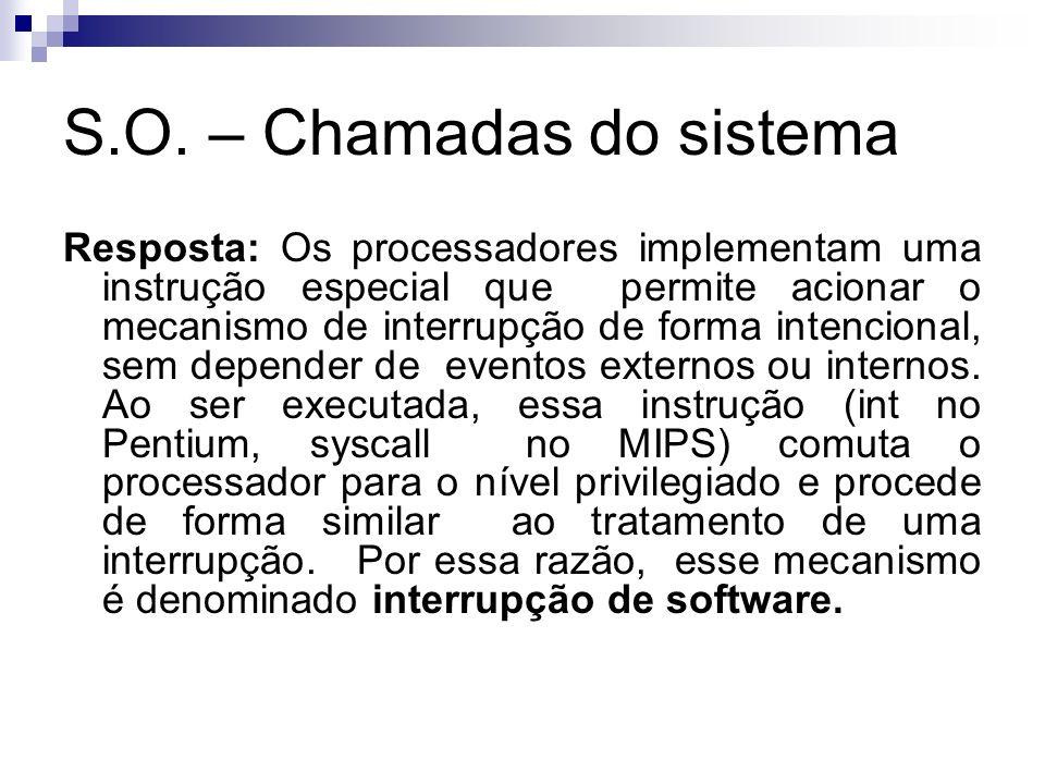 S.O. – Chamadas do sistema Resposta: Os processadores implementam uma instrução especial que permite acionar o mecanismo de interrupção de forma inten