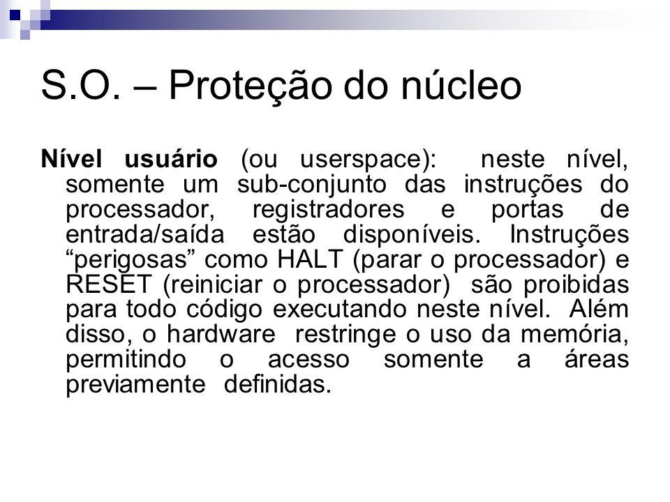 S.O. – Proteção do núcleo Nível usuário (ou userspace): neste nível, somente um sub-conjunto das instruções do processador, registradores e portas de