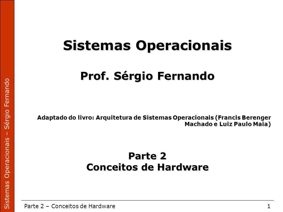 Sistemas Operacionais – Sérgio Fernando Parte 2 – Conceitos de Hardware1 Sistemas Operacionais Prof. Sérgio Fernando Adaptado do livro: Arquitetura de