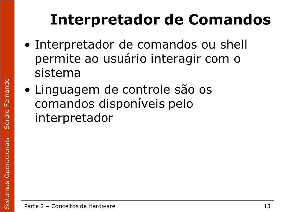 Sistemas Operacionais – Sérgio Fernando Parte 2 – Conceitos de Hardware13 Interpretador de Comandos Interpretador de comandos ou shell permite ao usuá