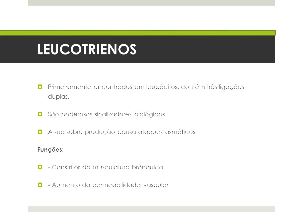 LEUCOTRIENOS Primeiramente encontrados em leucócitos, contém três ligações duplas. São poderosos sinalizadores biológicos A sua sobre produção causa a