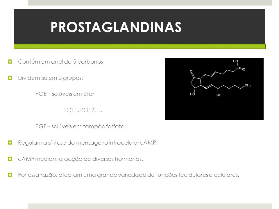 PROSTAGLANDINAS Contém um anel de 5 carbonos Dividem-se em 2 grupos: PGE – solúveis em éter PGE1, PGE2, … PGF – solúveis em tampão fosfato Regulam a s