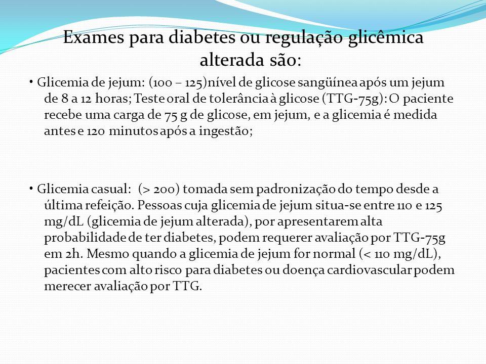 Exames para diabetes ou regulação glicêmica alterada são: Glicemia de jejum: (100 – 125)nível de glicose sangüínea após um jejum de 8 a 12 horas; Test