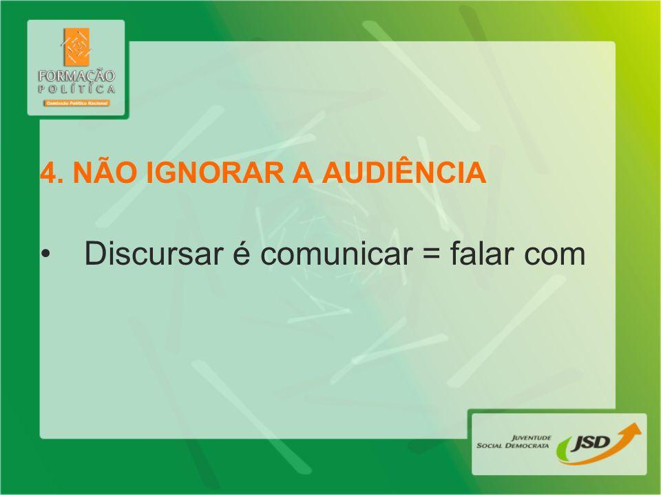 4. NÃO IGNORAR A AUDIÊNCIA Discursar é comunicar = falar com