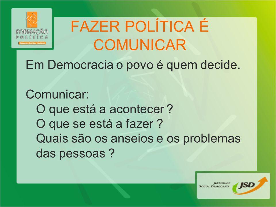 FAZER POLÍTICA É COMUNICAR Em Democracia o povo é quem decide. Comunicar: O que está a acontecer ? O que se está a fazer ? Quais são os anseios e os p