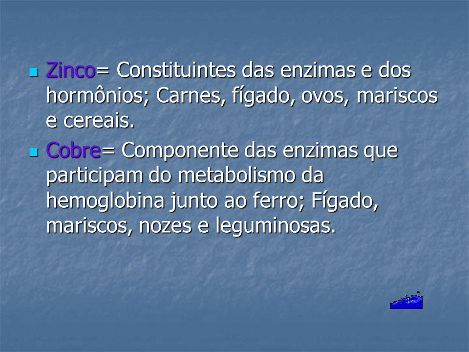 Zinco= Constituintes das enzimas e dos hormônios; Carnes, fígado, ovos, mariscos e cereais. Zinco= Constituintes das enzimas e dos hormônios; Carnes,