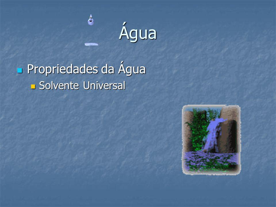 Água Propriedades da Água Propriedades da Água Solvente Universal Solvente Universal