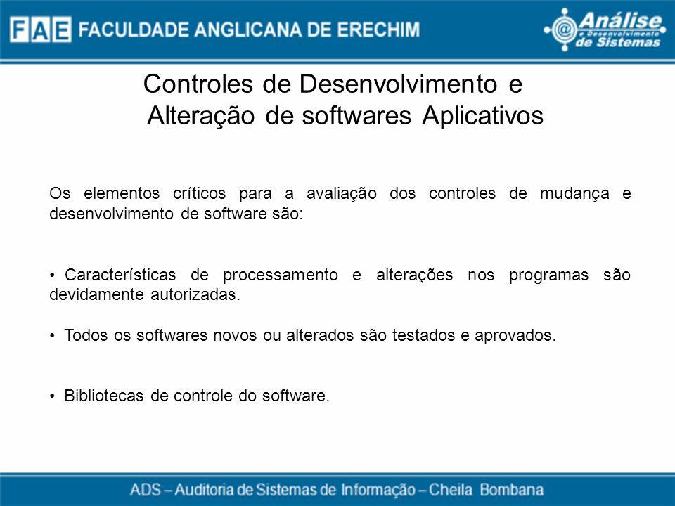 Controles de Desenvolvimento e Alteração de softwares Aplicativos Os elementos críticos para a avaliação dos controles de mudança e desenvolvimento de