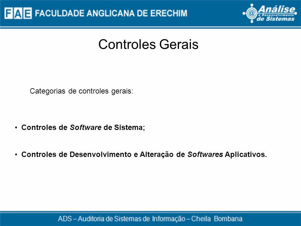 Controles Gerais Categorias de controles gerais: Controles de Software de Sistema; Controles de Desenvolvimento e Alteração de Softwares Aplicativos.