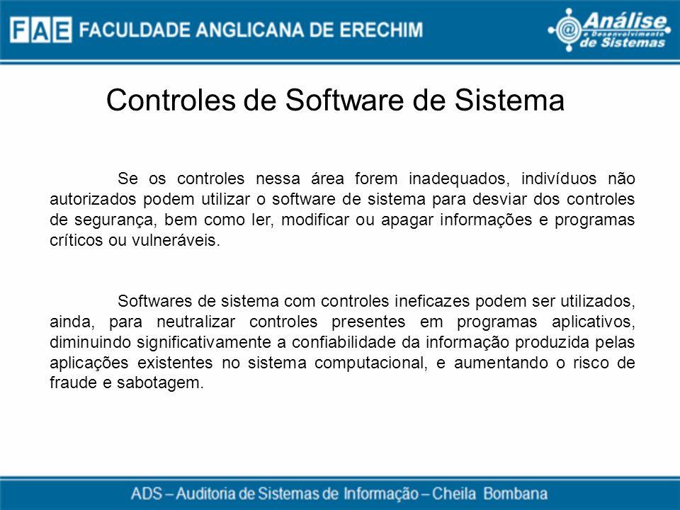 Controles de Software de Sistema Se os controles nessa área forem inadequados, indivíduos não autorizados podem utilizar o software de sistema para de