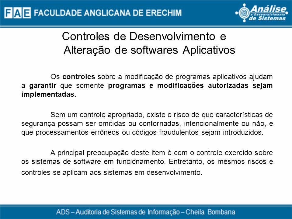 Controles de Desenvolvimento e Alteração de softwares Aplicativos Os controles sobre a modificação de programas aplicativos ajudam a garantir que some