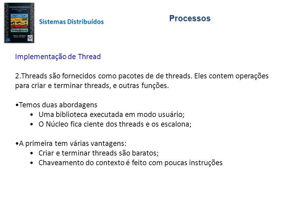 Processos Sistemas Distribuídos Implementação de Thread ( continuação ) Tem como desvantagem o seguinte: ao invocar uma chamada bloqueadora de sistema, bloqueará todo o processo e todas as threads deste processo; Este problema é contornado pela segunda abordagem.