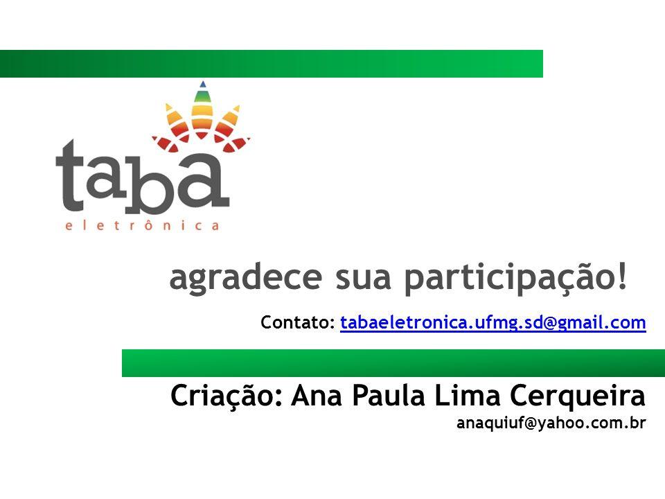 Contato: tabaeletronica.ufmg.sd@gmail.comtabaeletronica.ufmg.sd@gmail.com Criação: Ana Paula Lima Cerqueira anaquiuf@yahoo.com.br agradece sua partici
