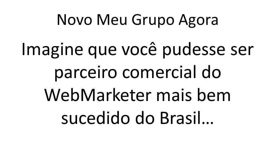 Novo Meu Grupo Agora Imagine que você pudesse ser parceiro comercial do WebMarketer mais bem sucedido do Brasil…