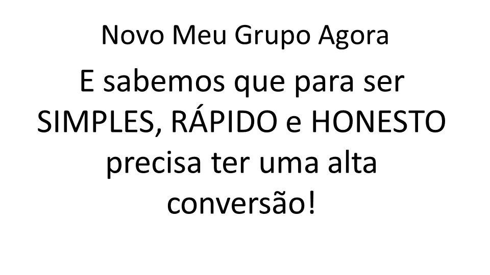 Novo Meu Grupo Agora E sabemos que para ser SIMPLES, RÁPIDO e HONESTO precisa ter uma alta conversão!