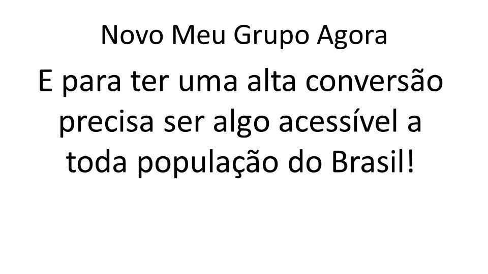 Novo Meu Grupo Agora E para ter uma alta conversão precisa ser algo acessível a toda população do Brasil!