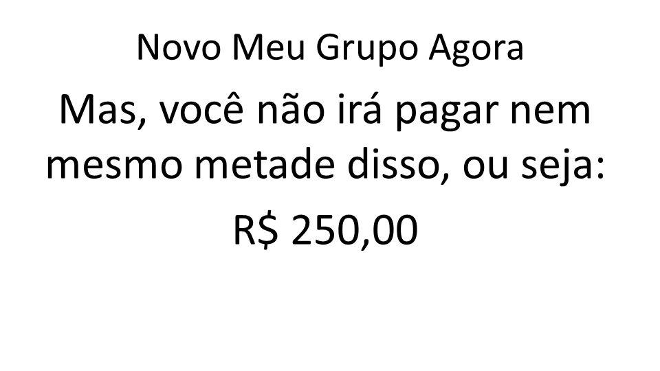 Novo Meu Grupo Agora Mas, você não irá pagar nem mesmo metade disso, ou seja: R$ 250,00