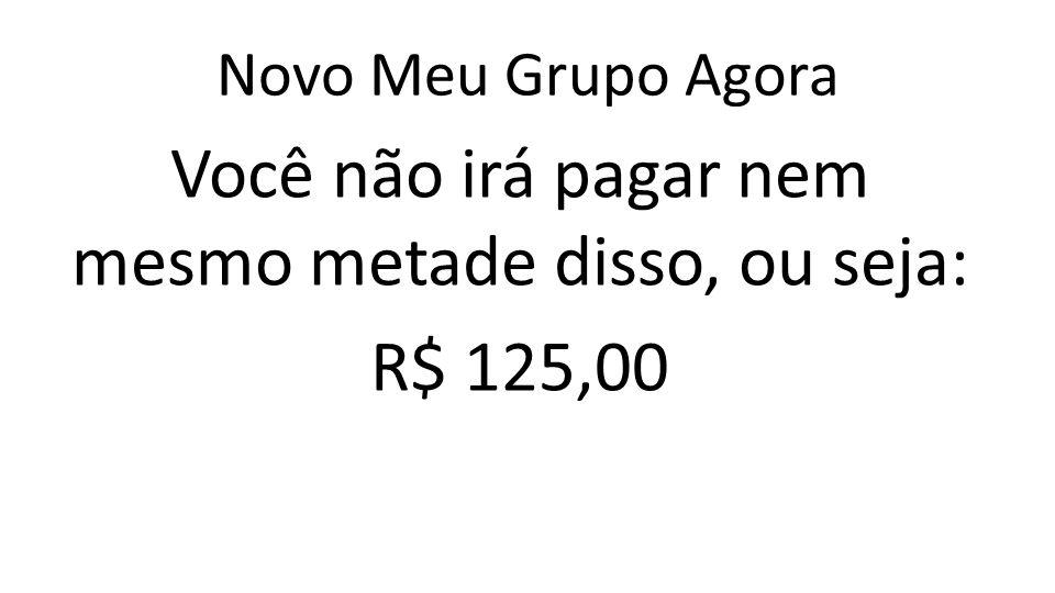 Novo Meu Grupo Agora Você não irá pagar nem mesmo metade disso, ou seja: R$ 125,00