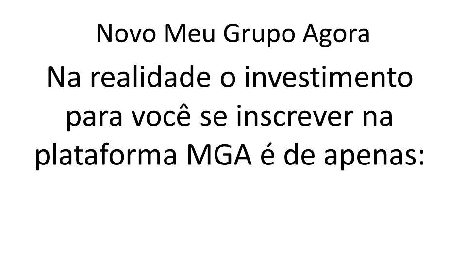 Novo Meu Grupo Agora Na realidade o investimento para você se inscrever na plataforma MGA é de apenas: