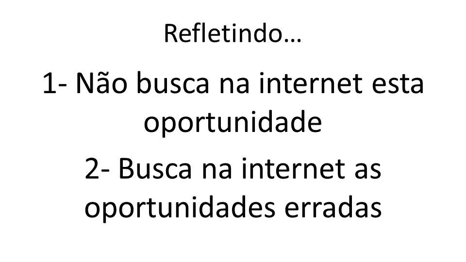 Refletindo… 1- Não busca na internet esta oportunidade 2- Busca na internet as oportunidades erradas