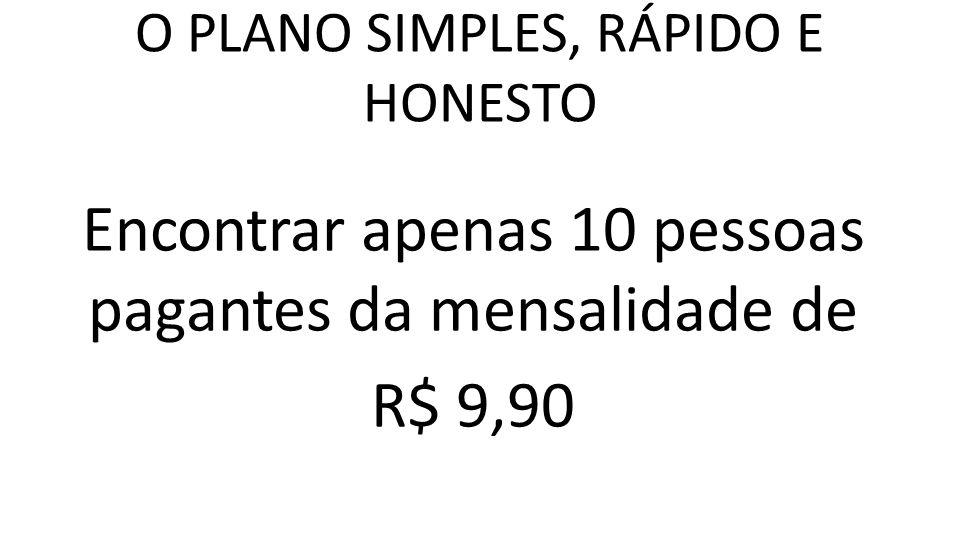 O PLANO SIMPLES, RÁPIDO E HONESTO Encontrar apenas 10 pessoas pagantes da mensalidade de R$ 9,90