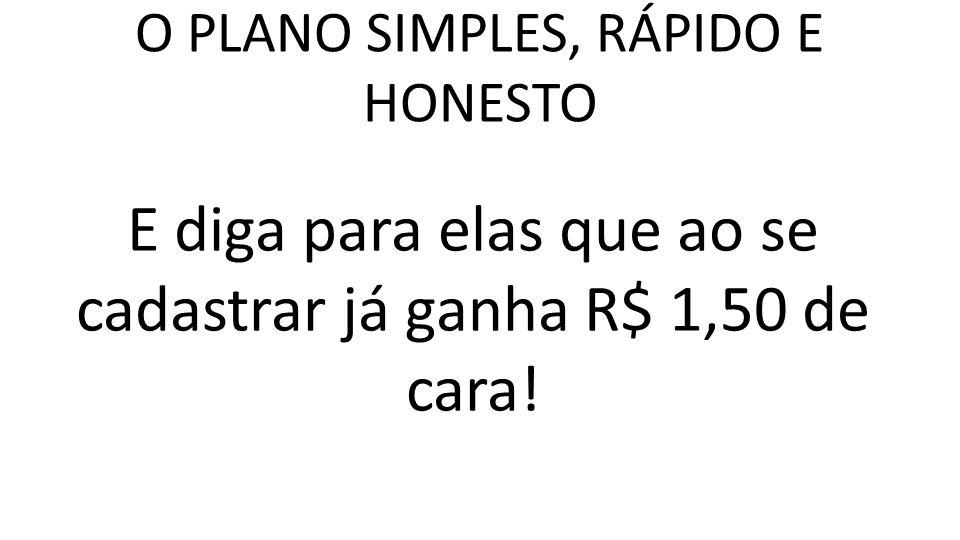 O PLANO SIMPLES, RÁPIDO E HONESTO E diga para elas que ao se cadastrar já ganha R$ 1,50 de cara!