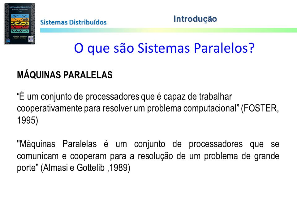 Sistemas Distribuídos O que são Sistemas Paralelos? MÁQUINAS PARALELAS É um conjunto de processadores que é capaz de trabalhar cooperativamente para r
