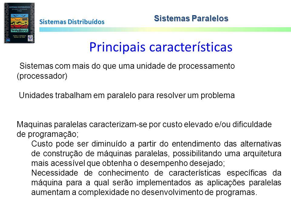 Diferenças Paralela x Distribuída Sistemas Distribuídos Paralela fortemente conectada construída com esse objetivo comunicação, sistema operacional Ex.: Massive Parallel Processors (MPP) Ex.: clusters de estações de trabalho (COW) Clusters de PCs Distribuída coleção de máquinas que trabalham em conjunto fortemente dependentes da rede heterogêneas (proc., sistemas operacionais,...) Ex.: Metacomputing (grid), redes, ciclos osciosos Sistemas Paralelos