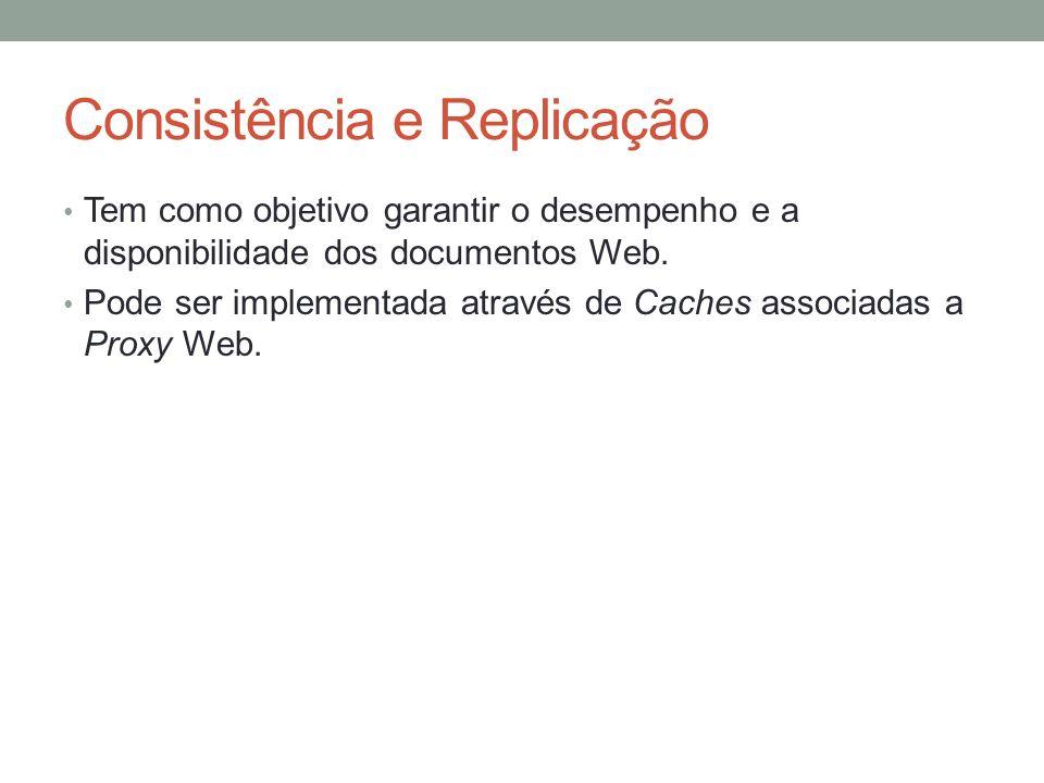 Consistência e Replicação Tem como objetivo garantir o desempenho e a disponibilidade dos documentos Web. Pode ser implementada através de Caches asso