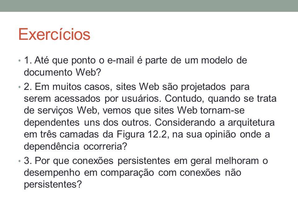 Exercícios 1. Até que ponto o e-mail é parte de um modelo de documento Web? 2. Em muitos casos, sites Web são projetados para serem acessados por usuá