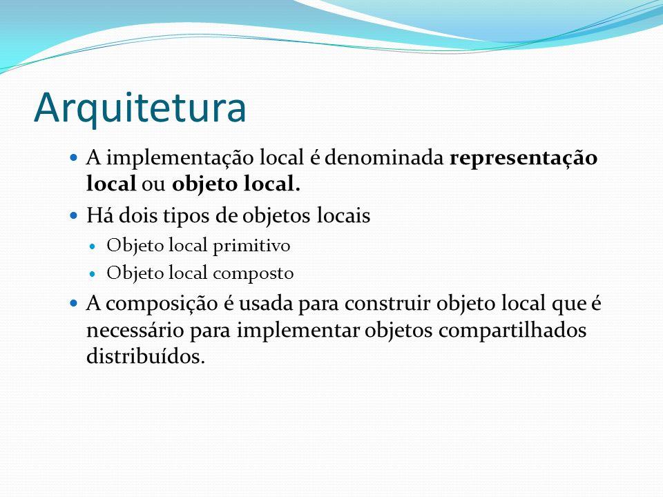 Arquitetura A implementação local é denominada representação local ou objeto local. Há dois tipos de objetos locais Objeto local primitivo Objeto loca