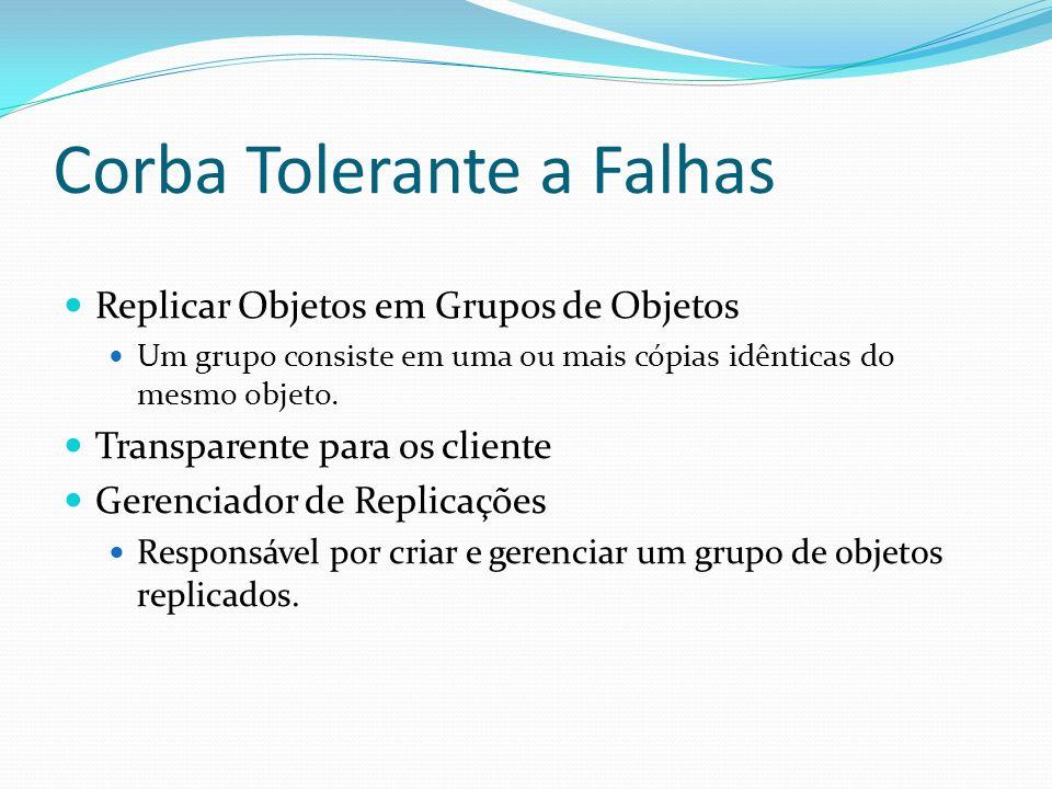 Corba Tolerante a Falhas Replicar Objetos em Grupos de Objetos Um grupo consiste em uma ou mais cópias idênticas do mesmo objeto. Transparente para os