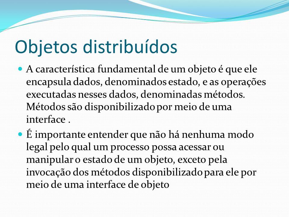 Objetos distribuídos A característica fundamental de um objeto é que ele encapsula dados, denominados estado, e as operações executadas nesses dados,