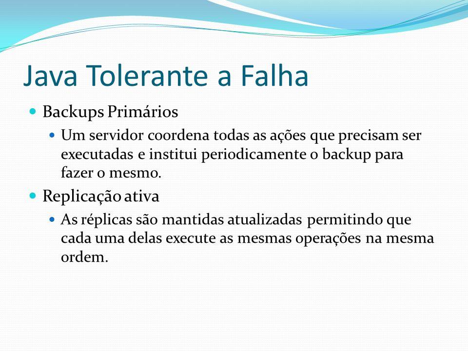Java Tolerante a Falha Backups Primários Um servidor coordena todas as ações que precisam ser executadas e institui periodicamente o backup para fazer