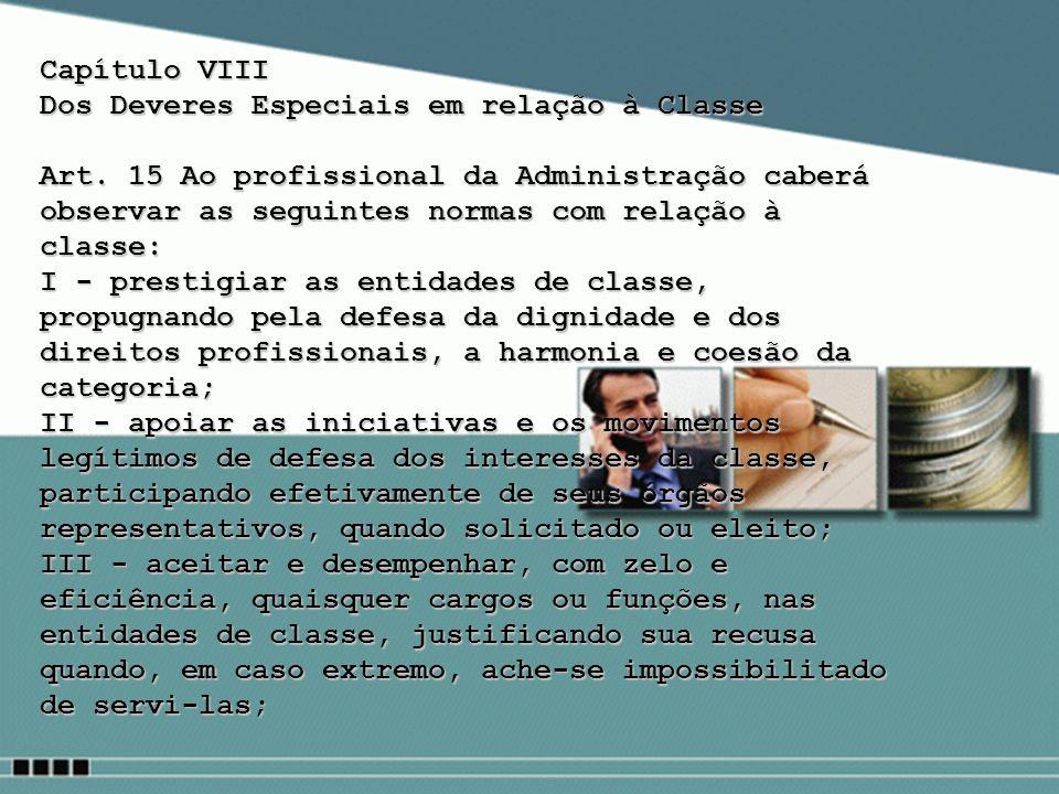 Capítulo VIII Dos Deveres Especiais em relação à Classe Art. 15 Ao profissional da Administração caberá observar as seguintes normas com relação à cla