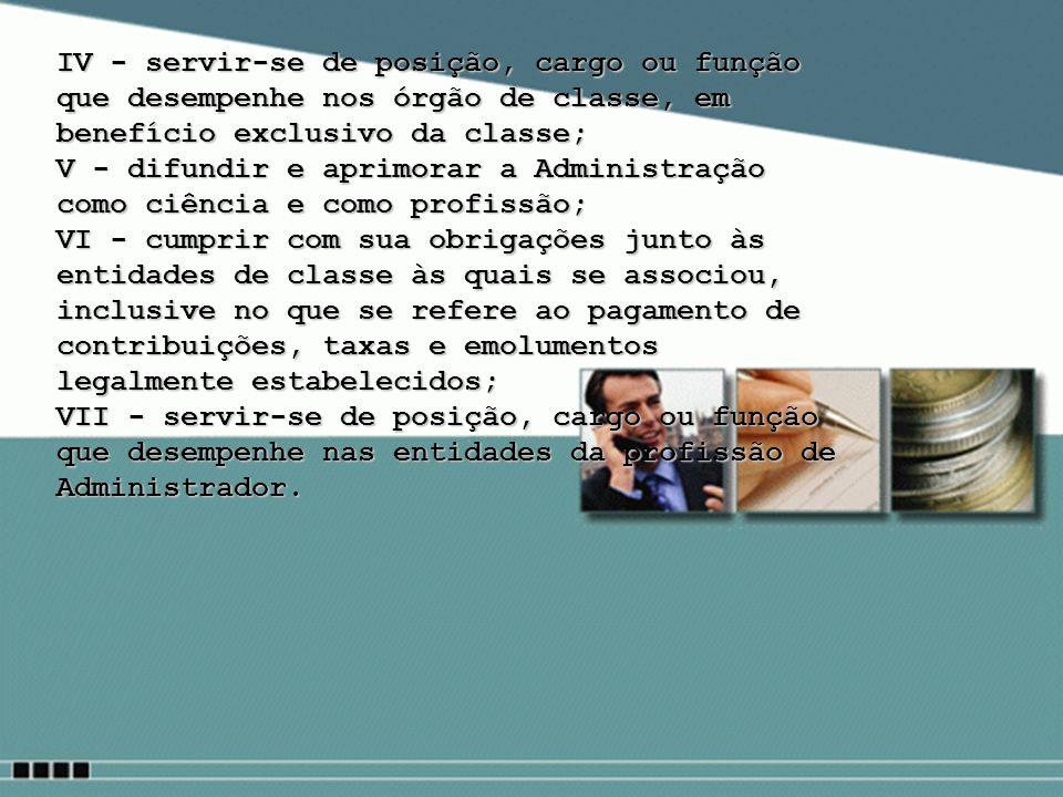 IV - servir-se de posição, cargo ou função que desempenhe nos órgão de classe, em benefício exclusivo da classe; V - difundir e aprimorar a Administra