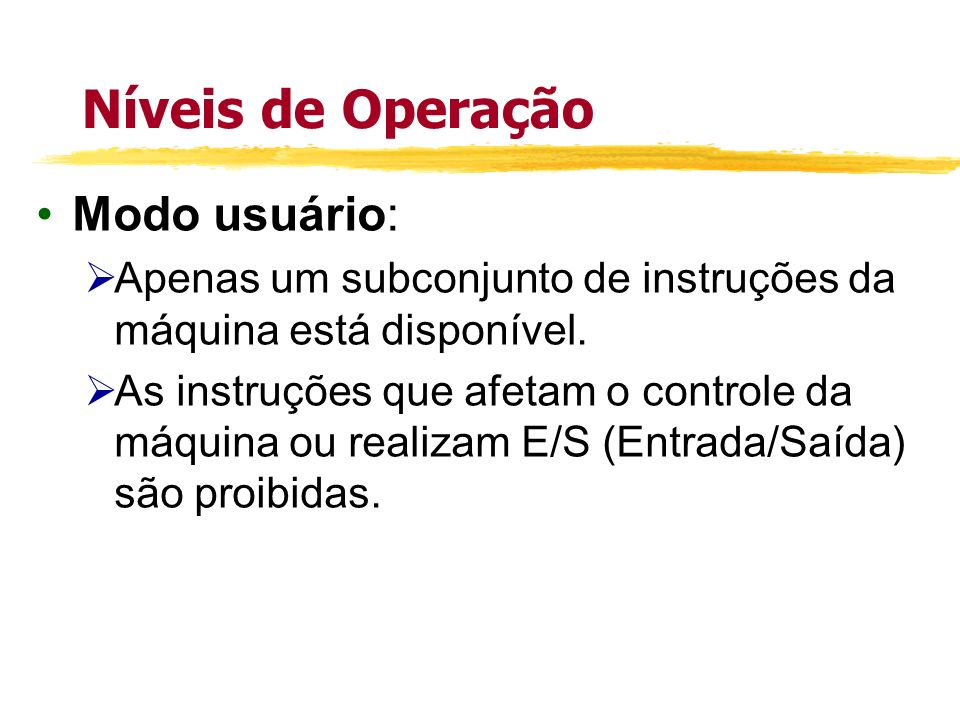 Níveis de Operação Modo usuário: Apenas um subconjunto de instruções da máquina está disponível. As instruções que afetam o controle da máquina ou rea
