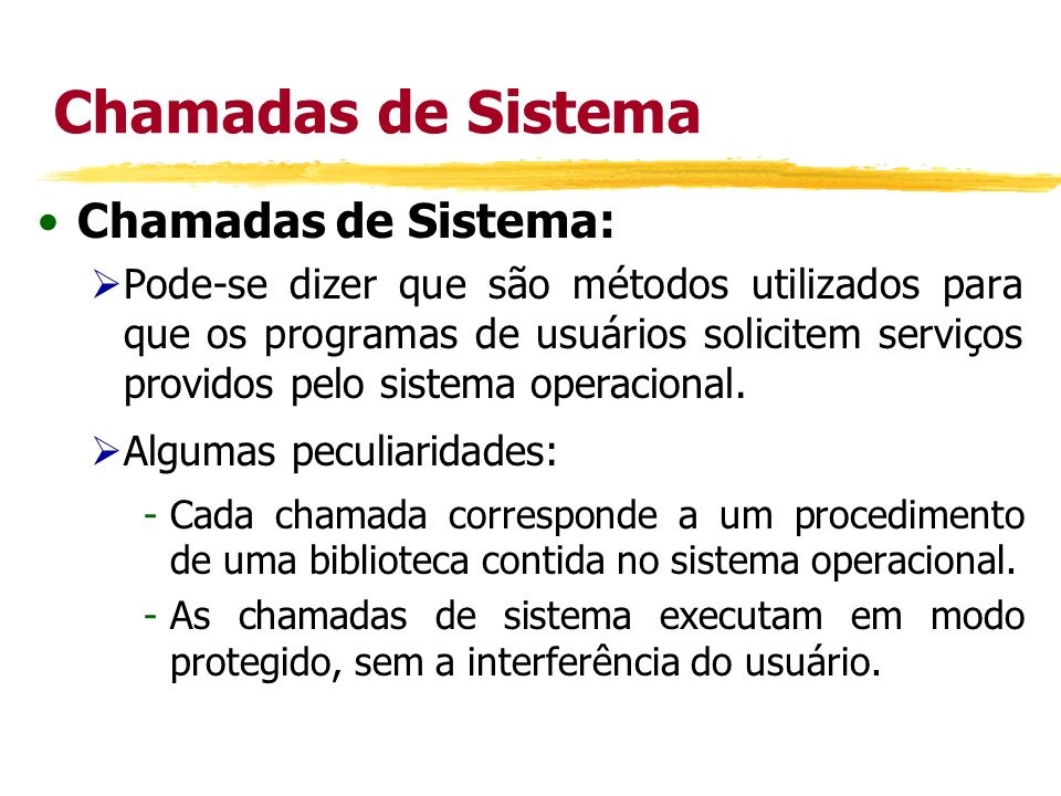Chamadas de Sistema Chamadas de Sistema: Pode-se dizer que são métodos utilizados para que os programas de usuários solicitem serviços providos pelo s