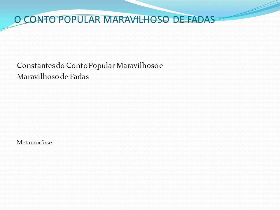 O CONTO POPULAR MARAVILHOSO DE FADAS Constantes do Conto Popular Maravilhoso e Maravilhoso de Fadas Metamorfose