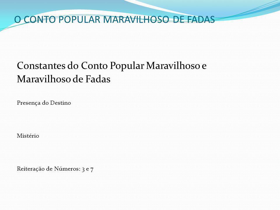O CONTO POPULAR MARAVILHOSO DE FADAS Constantes do Conto Popular Maravilhoso e Maravilhoso de Fadas Presença do Destino Mistério Reiteração de Números