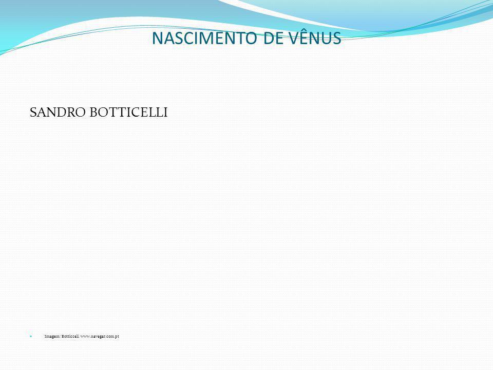 NASCIMENTO DE VÊNUS SANDRO BOTTICELLI Imagem: Botticceli. www.navegar.com.pt