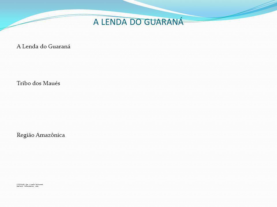 A LENDA DO GUARANÁ A Lenda do Guaraná Tribo dos Maués Região Amazônica FITTIPALDI, Ciça. A Lenda do Guaraná. São Paulo: Melhoramentos, 1980.
