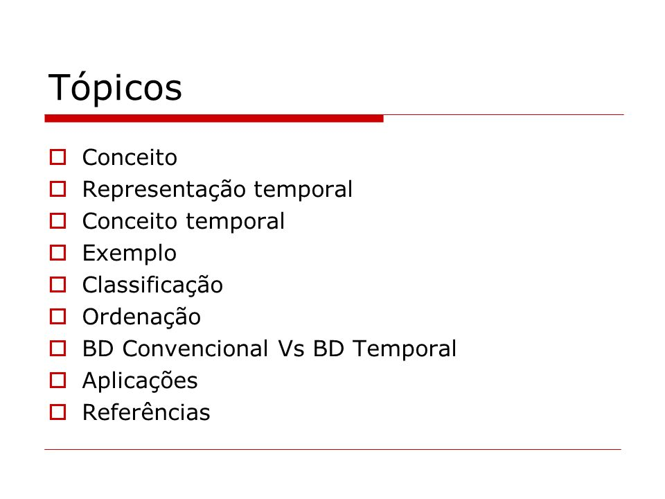 Tópicos Conceito Representação temporal Conceito temporal Exemplo Classificação Ordenação BD Convencional Vs BD Temporal Aplicações Referências