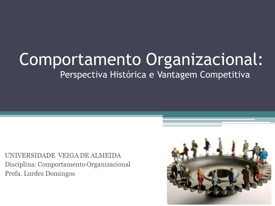 Comportamento Organizacional: Perspectiva Histórica e Vantagem Competitiva UNIVERSIDADE VEIGA DE ALMEIDA Disciplina: Comportamento Organizacional Prof