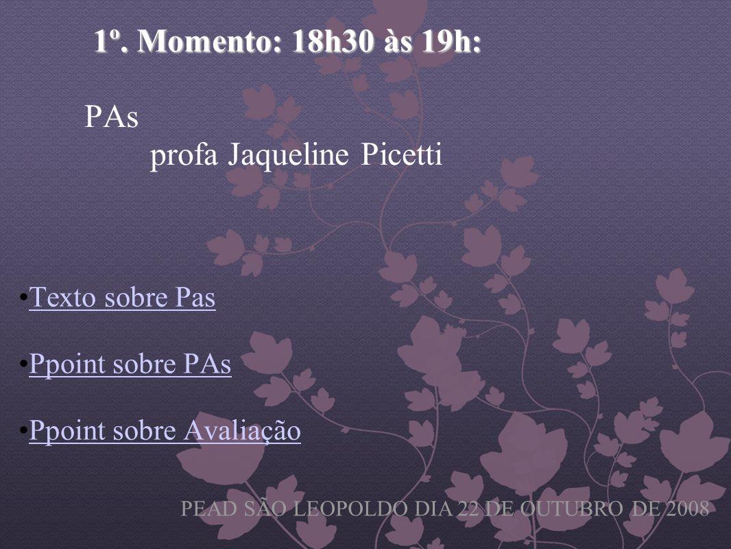 1º. Momento: 18h30 às 19h: 1º. Momento: 18h30 às 19h: PAs profa Jaqueline Picetti Texto sobre Pas Ppoint sobre PAs Ppoint sobre Avaliação PEAD SÃO LEO