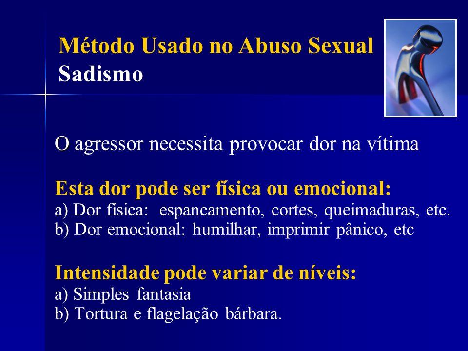 Método Usado no Abuso Sexual Sadismo O O agressor necessita provocar dor na vítima Esta dor pode ser física ou emocional: a) Dor física: espancamento,
