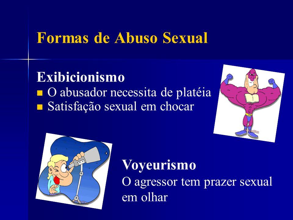 Formas de Abuso Sexual Exibicionismo O abusador necessita de platéia Satisfação sexual em chocar Voyeurismo O agressor tem prazer sexual em olhar