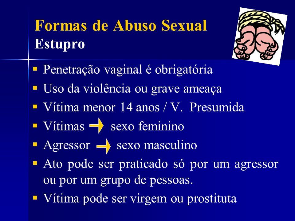 Formas de Abuso Sexual Estupro Penetração vaginal é obrigatória Uso da violência ou grave ameaça Vítima menor 14 anos / V. Presumida Vítimas sexo femi