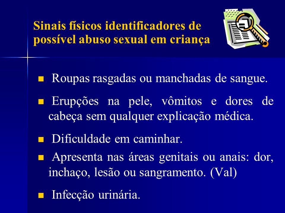 Sinais físicos identificadores de possível abuso sexual em criança Roupas rasgadas ou manchadas de sangue. Erupções na pele, vômitos e dores de cabeça