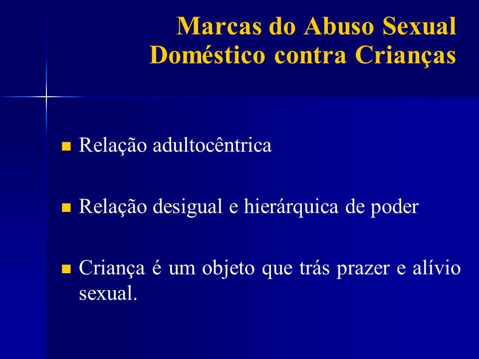 Marcas do Abuso Sexual Doméstico contra Crianças Relação adultocêntrica Relação desigual e hierárquica de poder Criança é um objeto que trás prazer e